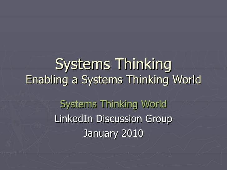 Systems Thinking Enabling a Systems Thinking World Systems Thinking World LinkedIn Discussion Group January 2010