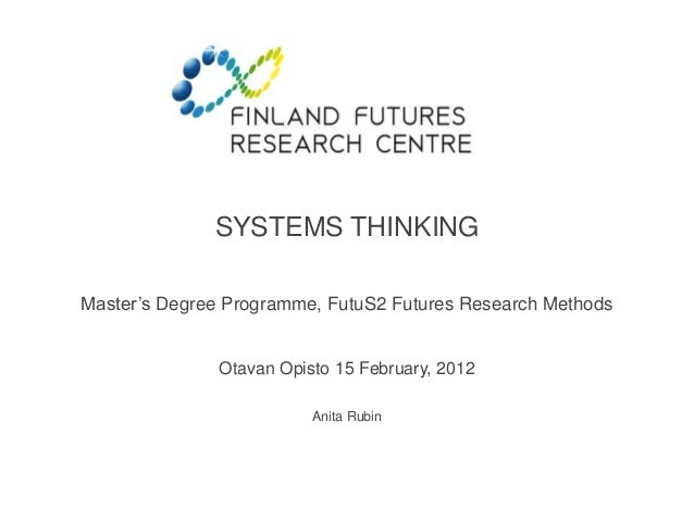 SYSTEMS THINKING  Master's Degree Programme, FutuS2 Futures Research Methods  Otavan Opisto 15 February, 2012  Anita Rubin