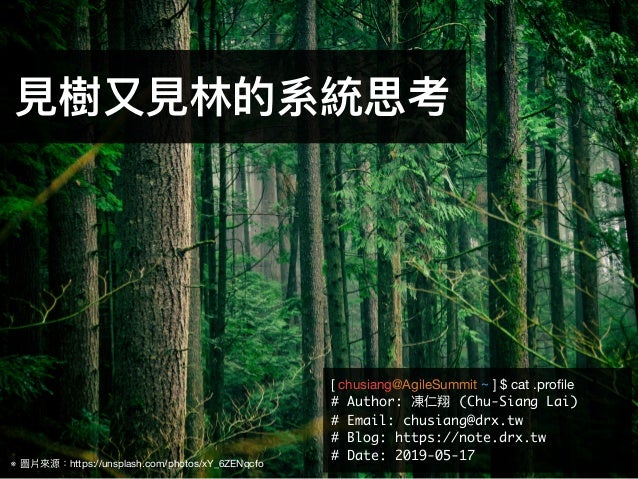 ※ 圖片來來源:https://unsplash.com/photos/xY_6ZENqcfo ⾒見見樹⼜又⾒見見林林的系統思考 [ chusiang@AgileSummit ~ ] $ cat .profile  # Author: 凍仁翔 (...