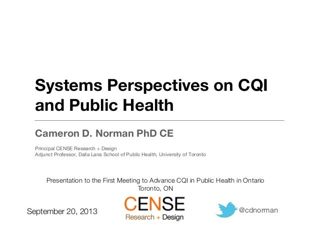 Systems Perspectives on CQI and Public Health Cameron D. Norman PhD CE Principal CENSE Research + Design Adjunct Professor...