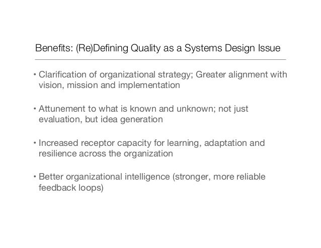 Benefits: (Re)Defining Quality as a Systems Design Issue •Clarification of organizational strategy; Greater alignment with v...