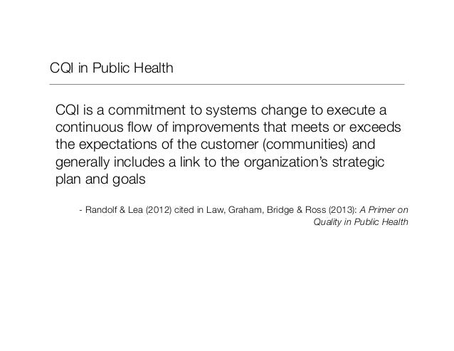 CQI in Public Health CQI is a commitment to systems change to execute a continuous flow of improvements that meets or excee...