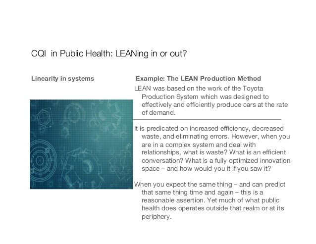CQI in Public Health: LEANing in or out? Linearity in systems  Example: The LEAN Production Method LEAN was based on the w...