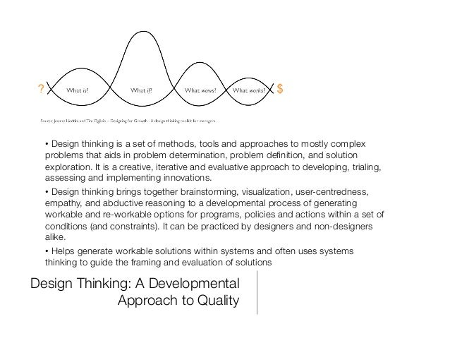 Design Thinking: A Developmental Approach to Quality •Design thinking is a set of methods, tools and approaches to mostly...