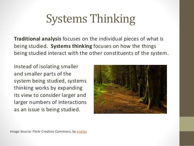 Systems Thinking Traditional analysis focuses on the individual pieces of what is being studied. Systems thinking focuses ...