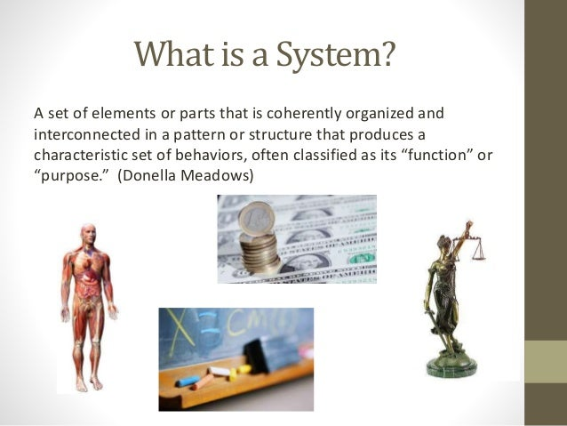 What is a System? A set of elements or parts that is coherently organized and interconnected in a pattern or structure tha...