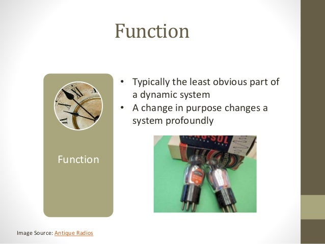 Function • Typically the least obvious part of a dynamic system • A change in purpose changes a system profoundly Image So...