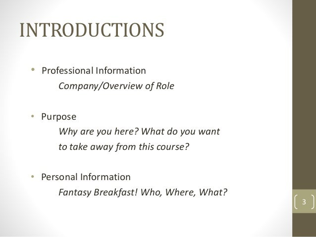 INTRODUCTIONS • Professional Information Company/Overview of Role • Purpose Why are you here? What do you want to take awa...
