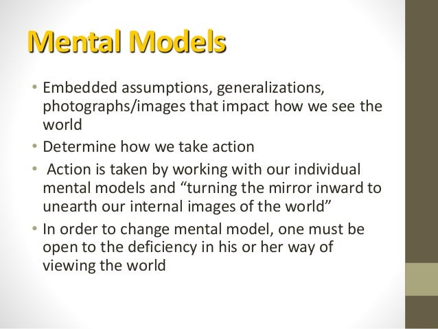 Mental Models • Embedded assumptions, generalizations, photographs/images that impact how we see the world • Determine how...