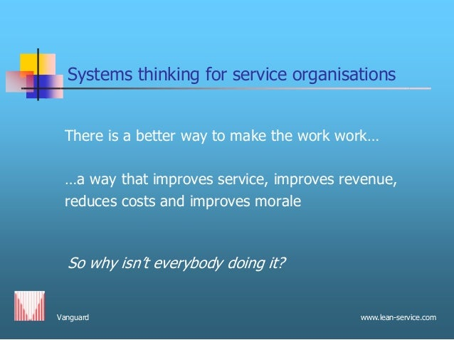 Vanguard www.lean-service.com Systems thinking for service organisations There is a better way to make the work work… …a w...