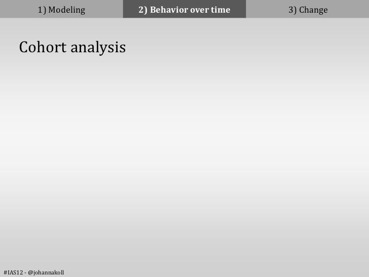 1) Modeling   2) Behavior over time   3) Change     Cohort analysis#IAS12 - @johannakoll