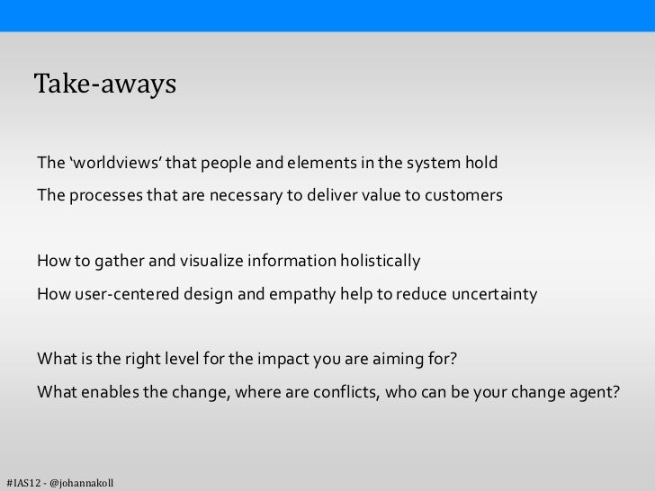 Take-aways     The 'worldviews' that people and elements in the system hold     The processes that are necessary to delive...