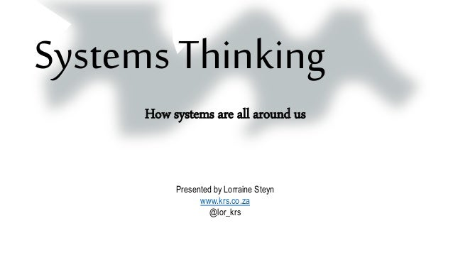 Systems Thinking How systems are all around us Presented by Lorraine Steyn www.krs.co.za @lor_krs