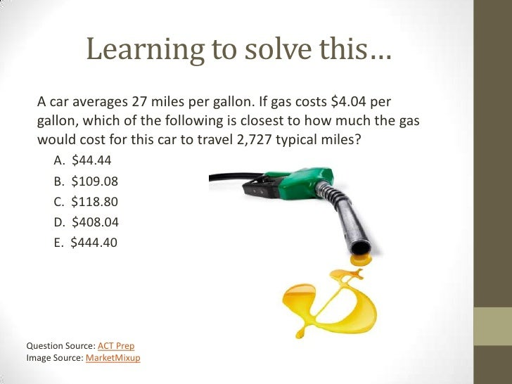 Learning to solve this…  A car averages 27 miles per gallon. If gas costs $4.04 per  gallon, which of the following is clo...