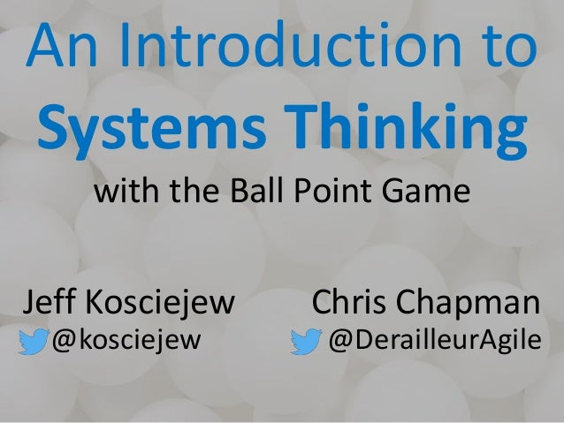 An Introduction to Systems Thinking with the Ball Point Game Jeff Kosciejew @kosciejew Chris Chapman @DerailleurAgile