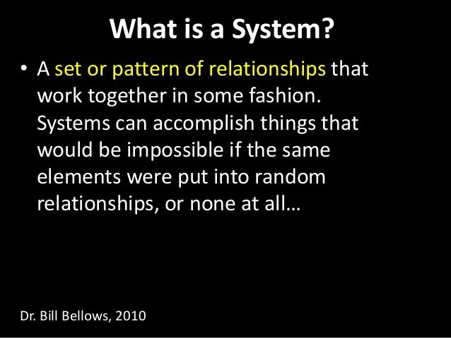 What is a System? • A set or pattern of relationships that work together in some fashion. Systems can accomplish things th...