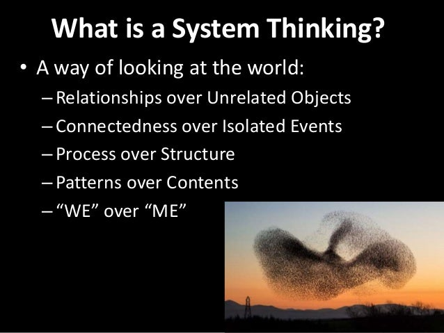 What is a System Thinking? • A way of looking at the world: –Relationships over Unrelated Objects –Connectedness over Isol...