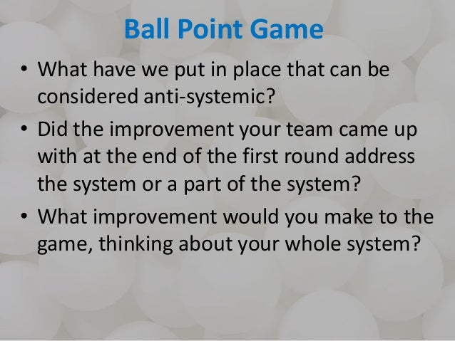 Ball Point Game • What have we put in place that can be considered anti-systemic? • Did the improvement your team came up ...