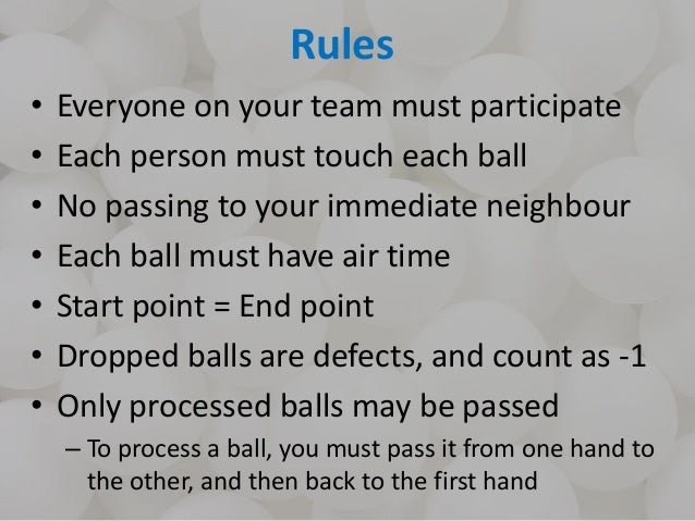 Rules • Everyone on your team must participate • Each person must touch each ball • No passing to your immediate neighbour...