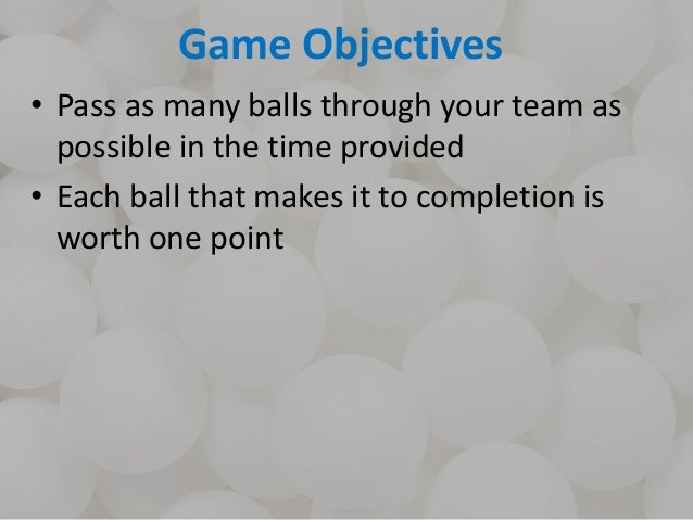 Game Objectives • Pass as many balls through your team as possible in the time provided • Each ball that makes it to compl...