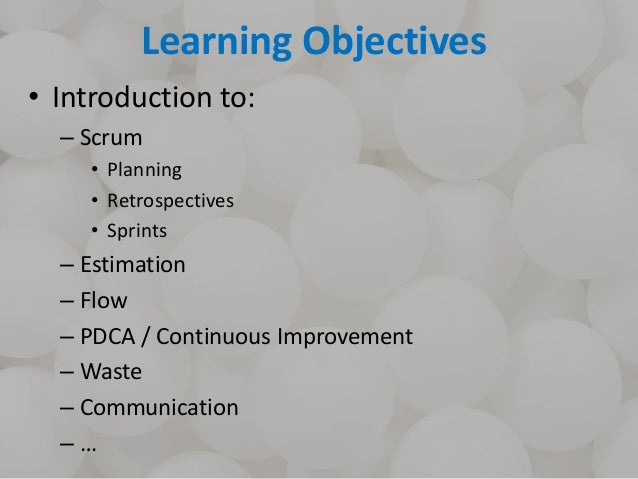 Learning Objectives • Introduction to: – Scrum • Planning • Retrospectives • Sprints – Estimation – Flow – PDCA / Continuo...