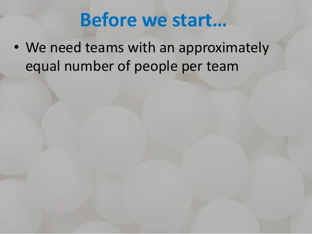 Before we start… • We need teams with an approximately equal number of people per team