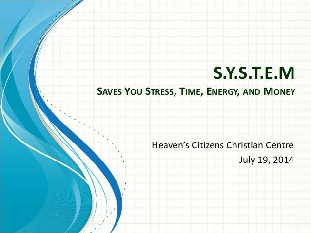 S.Y.S.T.E.M SAVES YOU STRESS,TIME,ENERGY,AND MONEY Heaven'sCitizensChristianCentre July19,2014
