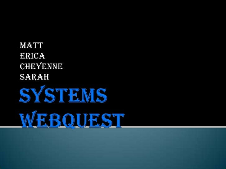 Systems Webquest<br />Matt<br />Erica<br />Cheyenne<br />Sarah<br />