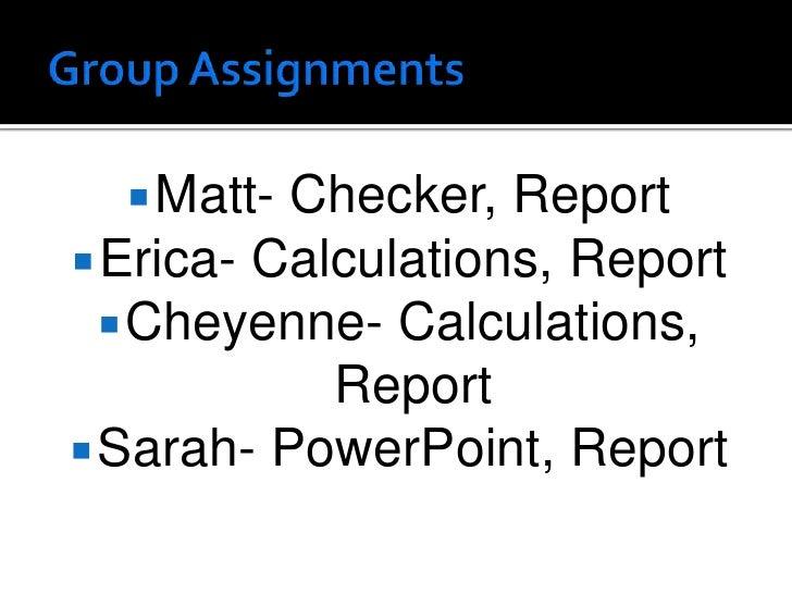 Group Assignments<br />Matt- Checker, Report<br />Erica- Calculations, Report<br />Cheyenne- Calculations, Report<br />Sar...