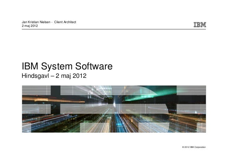 Jan Kristian Nielsen - Client Architect2 maj 2012IBM System SoftwareHindsgavl – 2 maj 2012                                ...