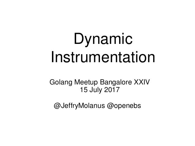 Dynamic Instrumentation @JeffryMolanus @openebs Golang Meetup Bangalore XXIV 15 July 2017