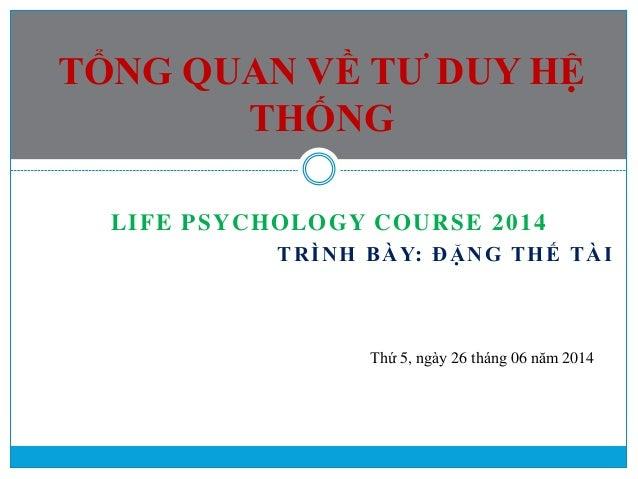 LIFE PSYCHOLOGY COURSE 2014 TRÌNH BÀY: ĐẶNG THẾ TÀI TỔNG QUAN VỀ TƯ DUY HỆ THỐNG Thứ 5, ngày 26 tháng 06 năm 2014