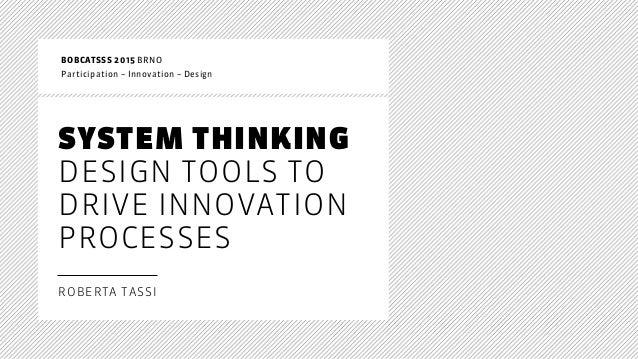 SYSTEM THINKING DESIGN TOOLS TO DRIVE INNOVATION PROCESSES ROBERTA TASSI BOBCATSSS 2015 BRNO Participation – Innovation...