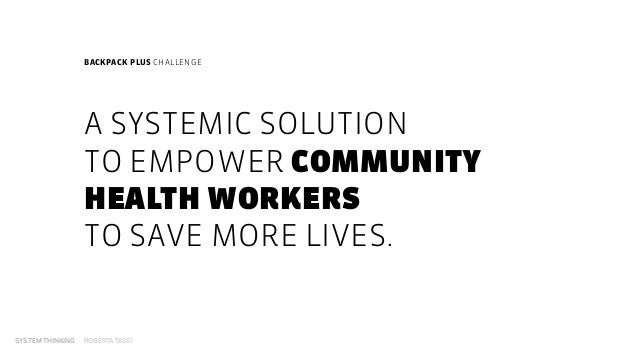 SYSTEM THINKING ROBERTA TASSI A SYSTEMIC SOLUTION TO EMPOWER COMMUNITY HEALTH WORKERS  TO SAVE MORE LIVES. SYSTEM THINK...