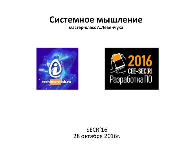 Системное мышление мастер-класс А.Левенчука SECR'16 28 октября 2016г.