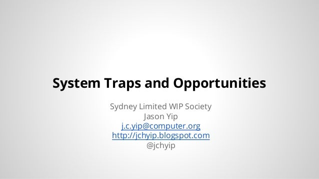 System Traps and Opportunities  Sydney Limited WIP Society  Jason Yip  j.c.yip@computer.org  http://jchyip.blogspot.com  @...