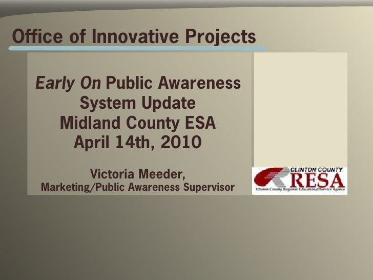 Office of Innovative Projects    Early On Public Awareness         System Update      Midland County ESA        April 14th...