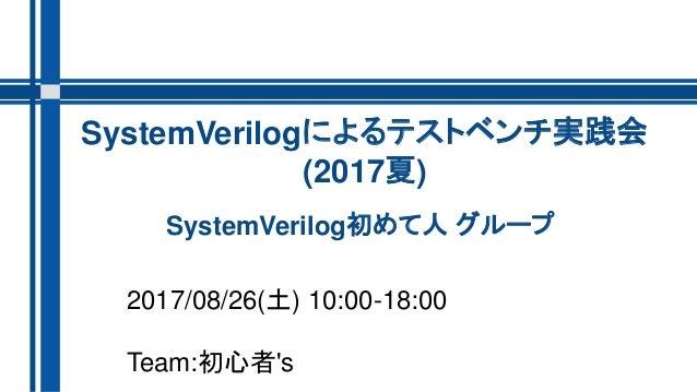 SystemVerilog初めて人 グループ 2017/08/26(土) 10:00-18:00 Team:初心者's SystemVerilogによるテストベンチ実践会 (2017夏)
