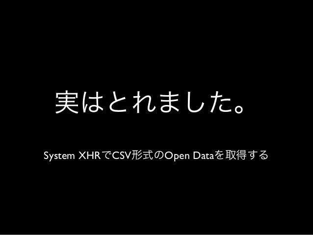 実はとれました。 System XHRでCSV形式のOpen Dataを取得する