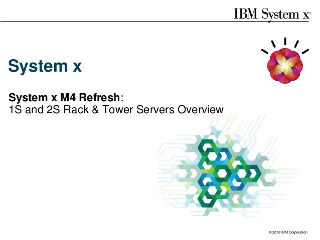 System x System x M4 Refresh: 1S and 2S Rack & Tower Servers Overview  Server solutions built on IBM System x rack and tow...
