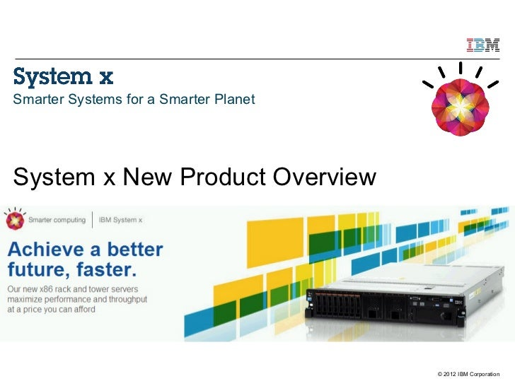 Smarter Systems for a Smarter PlanetSystem x New Product Overview                                       © 2012 IBM Corpora...