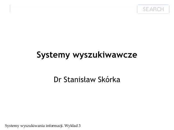 Systemy wyszukiwawcze Dr Stanisław Skórka Systemy wyszukiwania informacji. Wykład 3