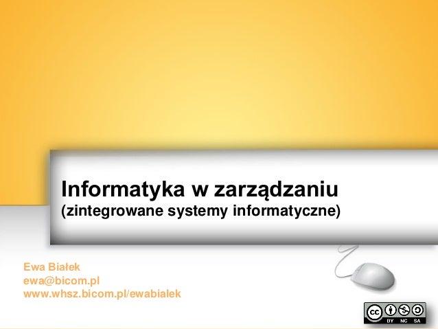 Informatyka w zarządzaniu (zintegrowane systemy informatyczne)  Ewa Białek ewa@bicom.pl www.whsz.bicom.pl/ewabialek