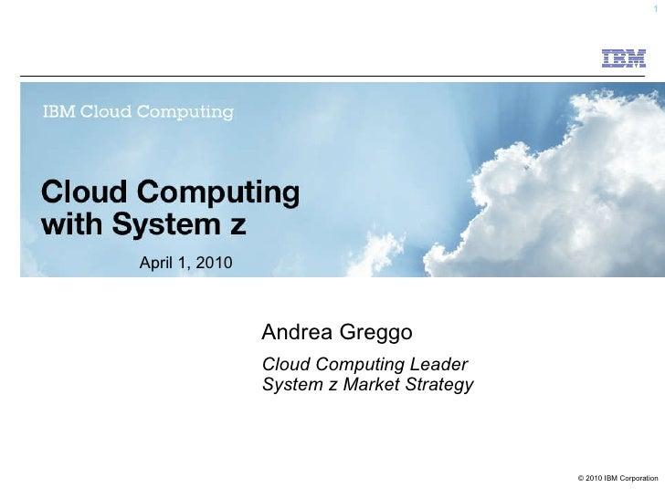 Andrea Greggo Cloud Computing Leader System z Market Strategy April 1, 2010