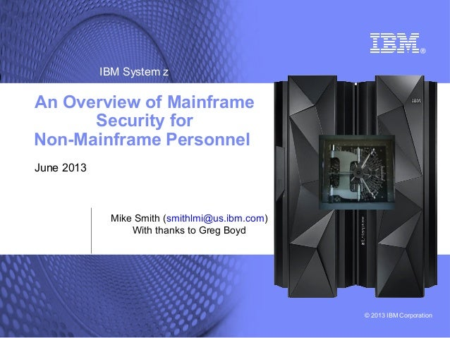 IBM System z  An Overview of Mainframe Security for Non-Mainframe Personnel June 2013  Mike Smith (smithlmi@us.ibm.com) Wi...