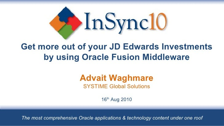 Get more out of your JD Edwards Investments by using Oracle Fusion Middleware Advait Waghmare SYSTIME Global Solutions 16 ...