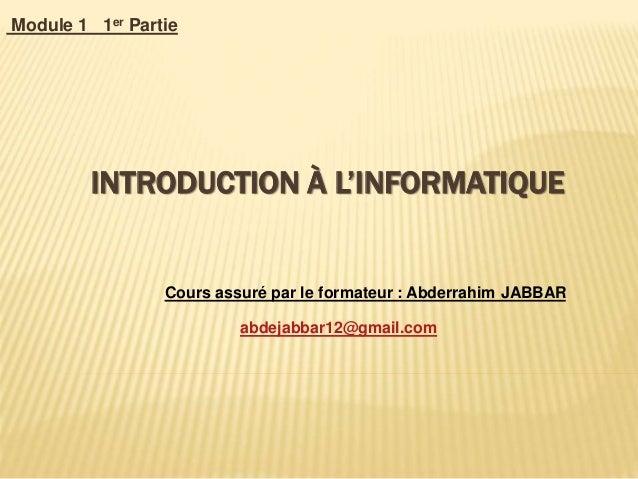 INTRODUCTION À L'INFORMATIQUE Module 1 1er Partie Cours assuré par le formateur : Abderrahim JABBAR abdejabbar12@gmail.com