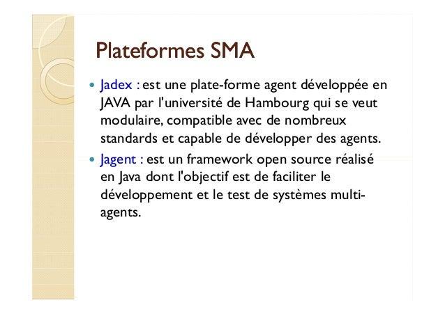 PPllaatteeffoorrmmeess SSMMAA   Jadex : est une plate-forme agent développée en  JAVA par l'université de Hambourg qui se ...