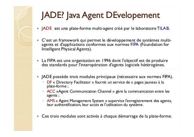 JJAADDEE?? JJaavvaa AAggeenntt DDEEvveellooppeemmeenntt   JADE est une plate-forme multi-agent créé par le laboratoire TIL...