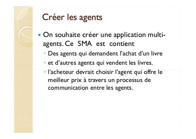 CCrrééeerr lleess aaggeennttss   On souhaite créer une application multi-agents.  Ce SMA est contient  ◦ Des agents qui de...